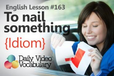 English Vocabulary Lesson # 163 – To nail something (Idiom)